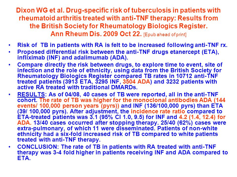 Dixon WG et al. Drug-specific risk of tuberculosis in patients with rheumatoid arthritis treated with anti-TNF therapy: Results from the British Society for Rheumatology Biologics Register. Ann Rheum Dis. 2009 Oct 22. [Epub ahead of print]